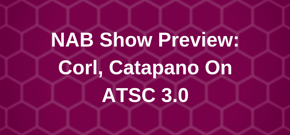 NAB Show Preview: Corl, Catapano On ATSC 3 0 – Broadcasting Alliance